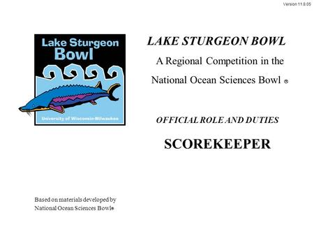 Version 11.8.05 OFFICIAL ROLE AND DUTIES SCOREKEEPER LAKE STURGEON BOWL A Regional Competition in the National Ocean Sciences Bowl  Based on materials.