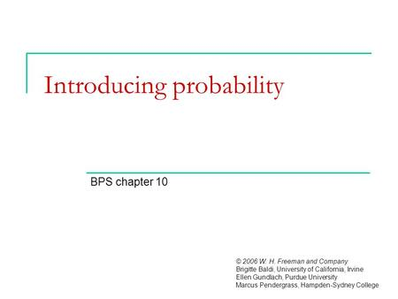 Introducing probability BPS chapter 10 © 2006 W. H. Freeman and Company Brigitte Baldi, University of California, Irvine Ellen Gundlach, Purdue University.