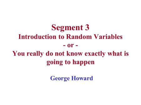 Segment 3 Introduction to Random Variables - or - You really do not know exactly what is going to happen George Howard.