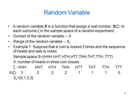 1 Random Variable A random variable X is a function that assign a real number, X(ζ), to each outcome ζ in the sample space of a random experiment. Domain.