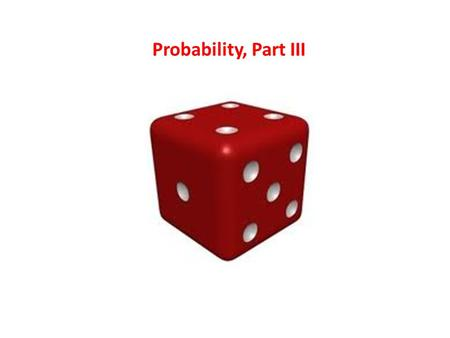 Probability, Part III. Learning Objectives By the end of this lecture, you should be able to: – Describe what is meant by independent and non-independent.