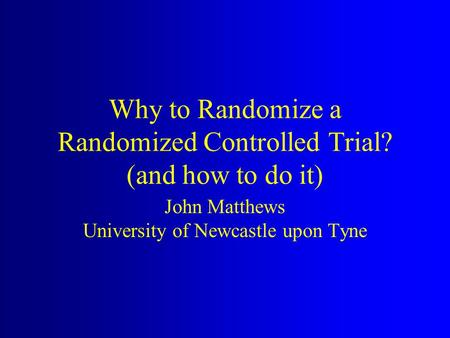 Why to Randomize a Randomized Controlled Trial? (and how to do it) John Matthews University of Newcastle upon Tyne.