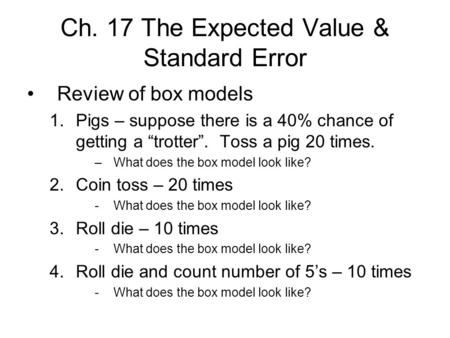"Ch. 17 The Expected Value & Standard Error Review of box models 1.Pigs – suppose there is a 40% chance of getting a ""trotter"". Toss a pig 20 times. –What."
