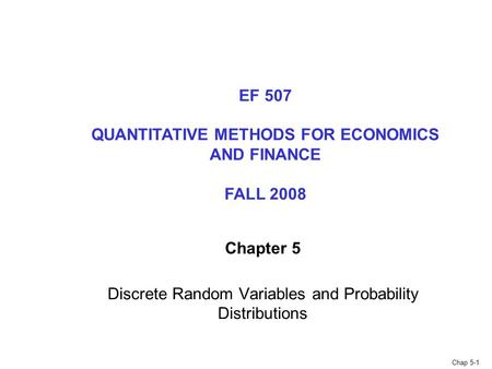 Chap 5-1 Chapter 5 Discrete Random Variables and Probability Distributions EF 507 QUANTITATIVE METHODS FOR ECONOMICS AND FINANCE FALL 2008.