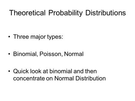 Theoretical Probability Distributions Three major types: Binomial, Poisson, Normal Quick look at binomial and then concentrate on Normal Distribution.