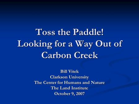 Toss the Paddle! Looking for a Way Out of Carbon Creek Bill Vitek Clarkson University The Center for Humans and Nature The Land Institute October 9, 2007.