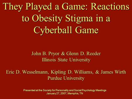 They Played a Game: Reactions to Obesity Stigma in a Cyberball Game John B. Pryor & Glenn D. Reeder Illinois State University Eric D. Wesselmann, Kipling.