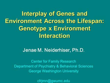 Interplay of Genes and Environment Across the Lifespan: Genotype x Environment Interaction Jenae M. Neiderhiser, Ph.D. Center for Family Research Department.