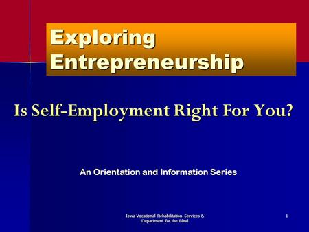 Iowa Vocational Rehabilitation Services & Department for the Blind 1 Exploring Entrepreneurship Is Self-Employment Right For You? An Orientation and Information.