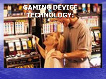 GAMING DEVICE TECHNOLOGY:. Today's Presentation Slot Systems Slot Systems How Slot Machine's Work How Slot Machine's Work Internet Gaming Internet Gaming.