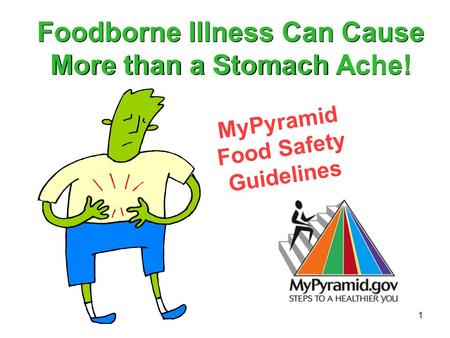 1 MyPyramid Food Safety Guidelines Foodborne Illness Can Cause More than a Stomach Ache!