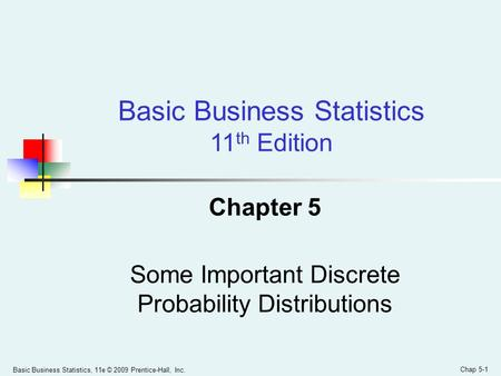 Basic Business Statistics, 11e © 2009 Prentice-Hall, Inc. Chap 5-1 Chapter 5 Some Important Discrete Probability Distributions Basic Business Statistics.