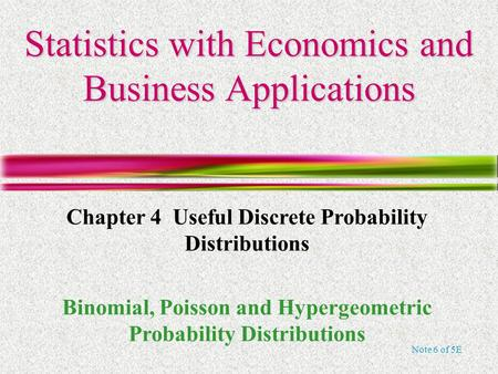 Note 6 of 5E Statistics with Economics and Business Applications Chapter 4 Useful Discrete Probability Distributions Binomial, Poisson and Hypergeometric.