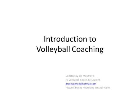 Introduction to Volleyball Coaching Collated by Bill Musgrove JV Volleyball Coach, McLean HS Pictures by Lee Rouse and Jen Abi-Najm.
