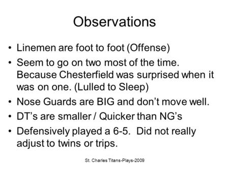 St. Charles Titans-Plays-2009 Observations Linemen are foot to foot (Offense) Seem to go on two most of the time. Because Chesterfield was surprised when.