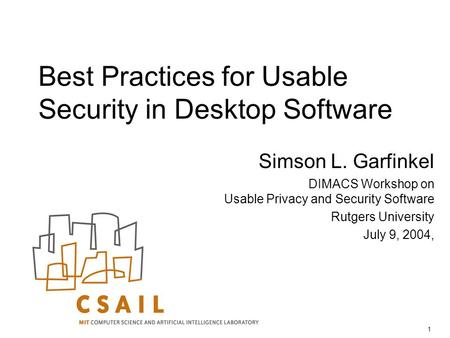 1 Best Practices for Usable Security in Desktop Software Simson L. Garfinkel DIMACS Workshop on Usable Privacy and Security Software Rutgers University.