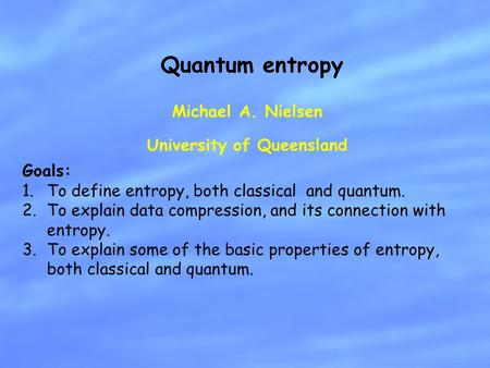 Michael A. Nielsen University of Queensland Quantum entropy Goals: 1.To define entropy, both classical and quantum. 2.To explain data compression, and.