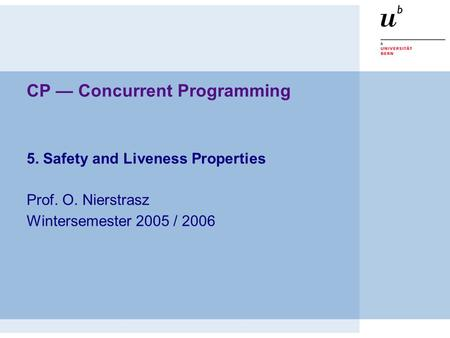 CP — Concurrent Programming 5. Safety and Liveness Properties Prof. O. Nierstrasz Wintersemester 2005 / 2006.