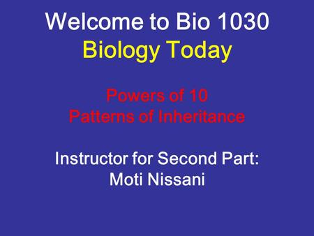Welcome to Bio 1030 Biology Today Powers of 10 Patterns of Inheritance Instructor for Second Part: Moti Nissani.