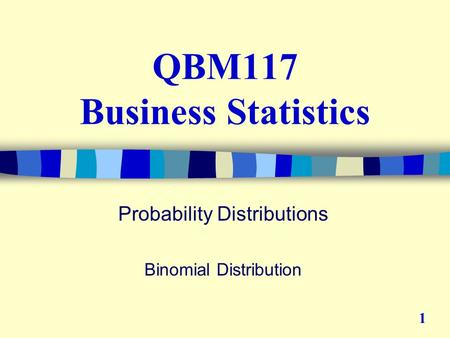 QBM117 Business Statistics Probability Distributions Binomial Distribution 1.