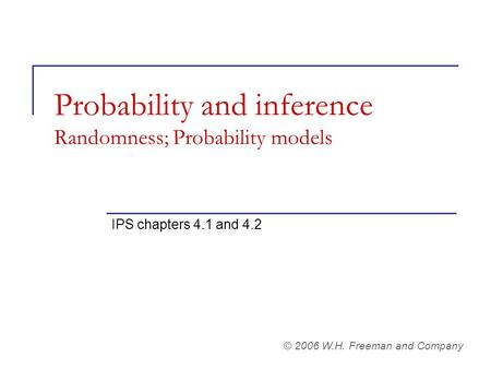 Probability and inference Randomness; Probability models IPS chapters 4.1 and 4.2 © 2006 W.H. Freeman and Company.