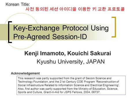 1 Key-Exchange Protocol Using Pre-Agreed Session-ID Kenji Imamoto, Kouichi Sakurai Kyushu University, JAPAN This research was partly supported from the.