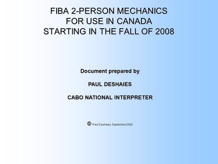 FIBA 2-PERSON MECHANICS FOR USE IN CANADA STARTING IN THE FALL OF 2008 Document prepared by PAUL DESHAIES CABO NATIONAL INTERPRETER © © Paul Deshaies,