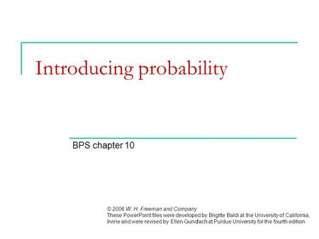 Introducing probability BPS chapter 10 © 2006 W. H. Freeman and Company These PowerPoint files were developed by Brigitte Baldi at the University of California,
