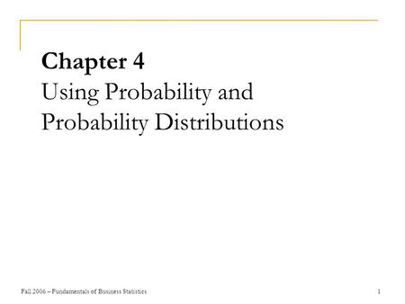 Fall 2006 – Fundamentals of Business Statistics 1 Chapter 4 Using Probability and Probability Distributions.