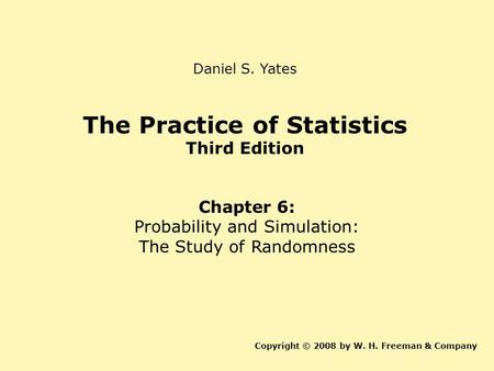 The Practice of Statistics Third Edition Chapter 6: Probability and Simulation: The Study of Randomness Copyright © 2008 by W. H. Freeman & Company Daniel.