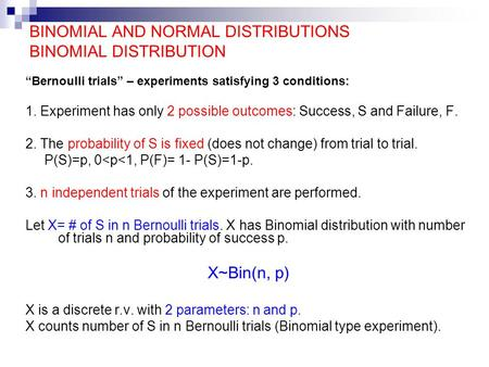 "BINOMIAL AND NORMAL DISTRIBUTIONS BINOMIAL DISTRIBUTION ""Bernoulli trials"" – experiments satisfying 3 conditions: 1. Experiment has only 2 possible outcomes:"