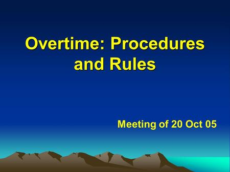 Overtime: Procedures and Rules Overtime: Procedures and Rules Meeting of 20 Oct 05.