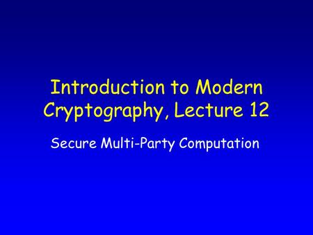Introduction to Modern Cryptography, Lecture 12 Secure Multi-Party Computation.