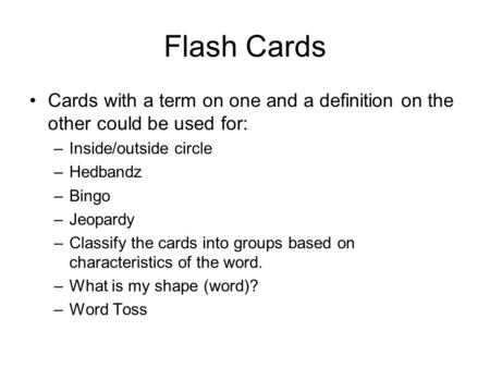 Flash Cards Cards with a term on one and a definition on the other could be used for: –Inside/outside circle –Hedbandz –Bingo –Jeopardy –Classify the cards.