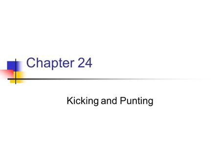 Chapter 24 Kicking and Punting. Chapter 24 Key Points Kicking Requires accuracy, body control, point of contact, force and direction Provide a variety.