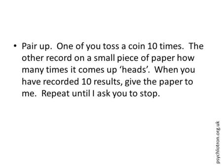 Psychlotron.org.uk Pair up. One of you toss a coin 10 times. The other record on a small piece of paper how many times it comes up 'heads'. When you have.