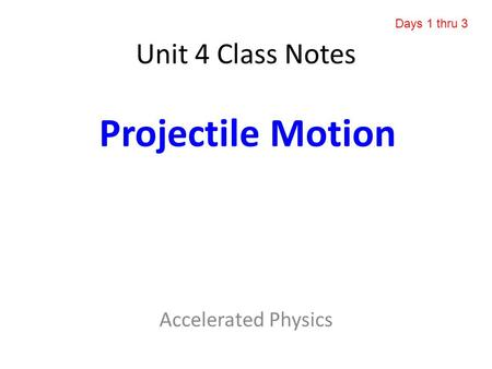 Unit 4 Class Notes Accelerated Physics Projectile Motion Days 1 thru 3.