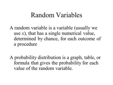 Random Variables A random variable is a variable (usually we use x), that has a single numerical value, determined by chance, for each outcome of a procedure.
