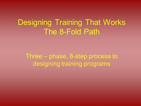 Designing Training That Works The 8-Fold Path Three – phase, 8-step process to designing training programs.