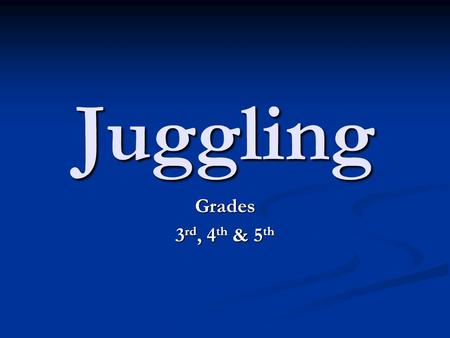 Juggling Grades 3 rd, 4 th & 5 th. Juggling This unit plan is designed to teach elementary aged students how to juggle. Juggling is an art form that is.