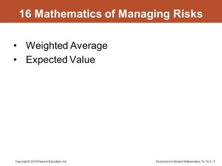 Excursions in Modern Mathematics, 7e: 16.5 - 1Copyright © 2010 Pearson Education, Inc. 16 Mathematics of Managing Risks Weighted Average Expected Value.