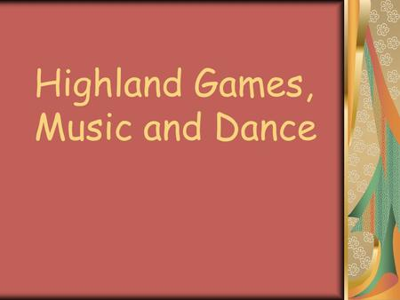 Highland Games, Music and Dance. The Highland Games Highland games are events held throughout the year in Scotland and other countries as a way of celebrating.