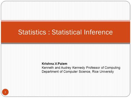 Statistics : Statistical Inference Krishna.V.Palem Kenneth and Audrey Kennedy Professor of Computing Department of Computer Science, Rice University 1.
