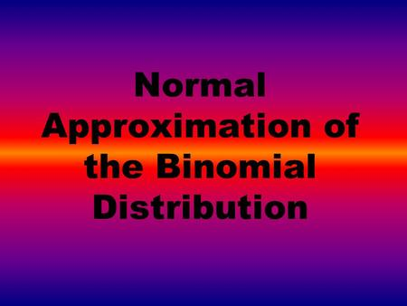 Normal Approximation of the Binomial Distribution.