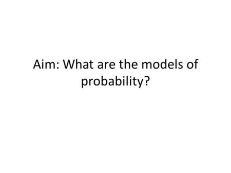 Aim: What are the models of probability?. What is a probability model? Probability Model: a description of a random phenomenon in the language of mathematics.