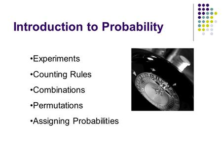Introduction to Probability Experiments Counting Rules Combinations Permutations Assigning Probabilities.