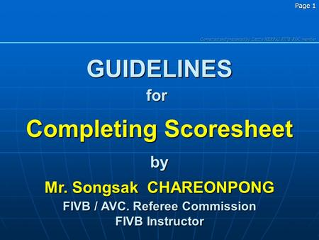 Corrected and presented b y Laszlo HERPAI FIVB RGC member Page 1 GUIDELINES Completing Scoresheet by Mr. Songsak CHAREONPONG FIVB / AVC. Referee Commission.