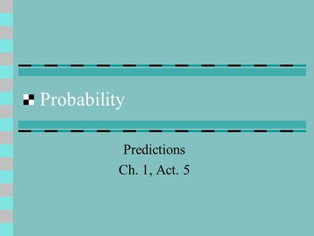 Probability Predictions Ch. 1, Act. 5. Probability The study of random events. Random events are things that happen without predictability – e.g. the.