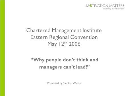 "Chartered Management Institute Eastern Regional Convention May 12 th 2006 ""Why people don't think and managers can't lead!"" Presented by Stephen Walker."