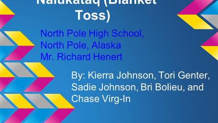 Nalukataq (Blanket Toss) By: Kierra Johnson, Tori Genter, Sadie Johnson, Bri Bolieu, and Chase Virg-In North Pole High School, North Pole, Alaska Mr. Richard.